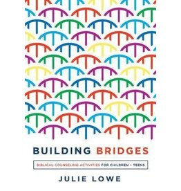Julie Lowe Building Bridges - Biblical Counseling Activities for Children and Teens