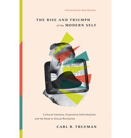 Trueman The Rise and Triumph of the Modern Self