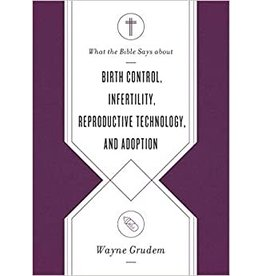 Grudem What the Bible Says about Birth Control, Infertility, Reproductive Technology, and Adoption