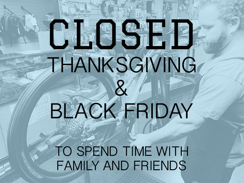 WE ARE CLOSED THANKSGIVING AND BLACK FRIDAY