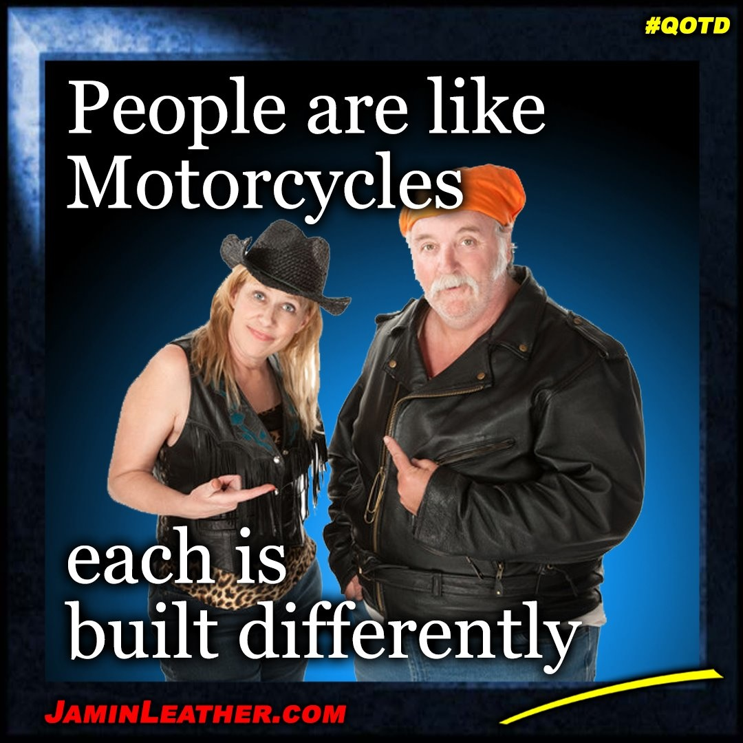 People are like motorcycles.. each is built differently