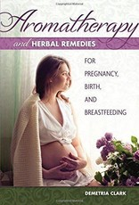 Aromatherapy and Herbal Remedies for Pregnancy, Birth, and Breastfeeding - Demetria Clark