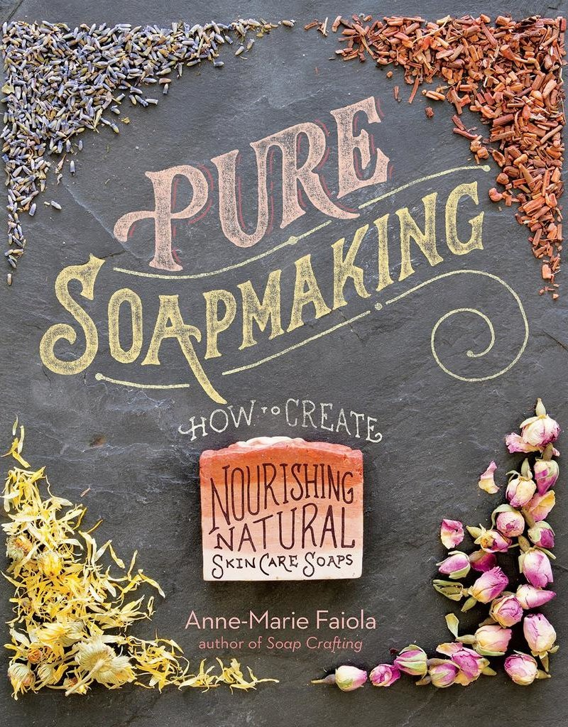 Pure Soapmaking: How to Create Nourishing, Natural Skin Care Soaps – Anne-Marie Faiola