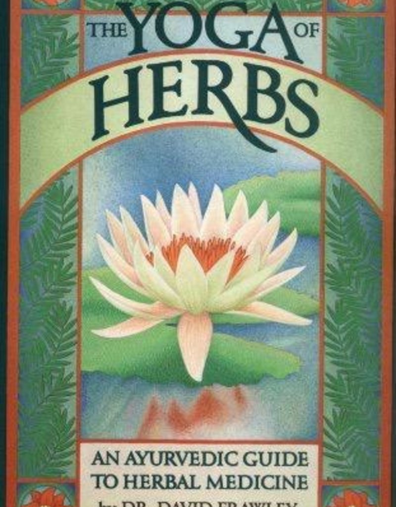 The Yoga of Herbs: An Ayurvedic Guide to Herbal Medicine - Vasant Lad