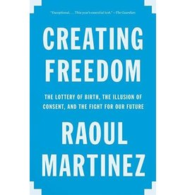 Vintage Creating Freedom: The Lottery of Birth, the Illusion of Consent, and the Fight for Our Future - Raoul Martinez