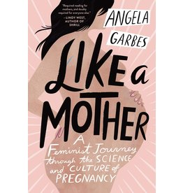 Harperwave Like A Mother: A Feminist Journey Through the Science and Culture of Pregnancy - Angela Garbes