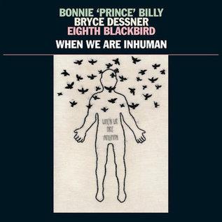 Bonnie 'Prince' Billy, Bryce Dessner, Eighth Blackbird – When We Are Inhuman LP