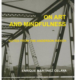 On Art and Mindfulness: Notes from the Anderson Ranch by Enrique Martinez Celaya