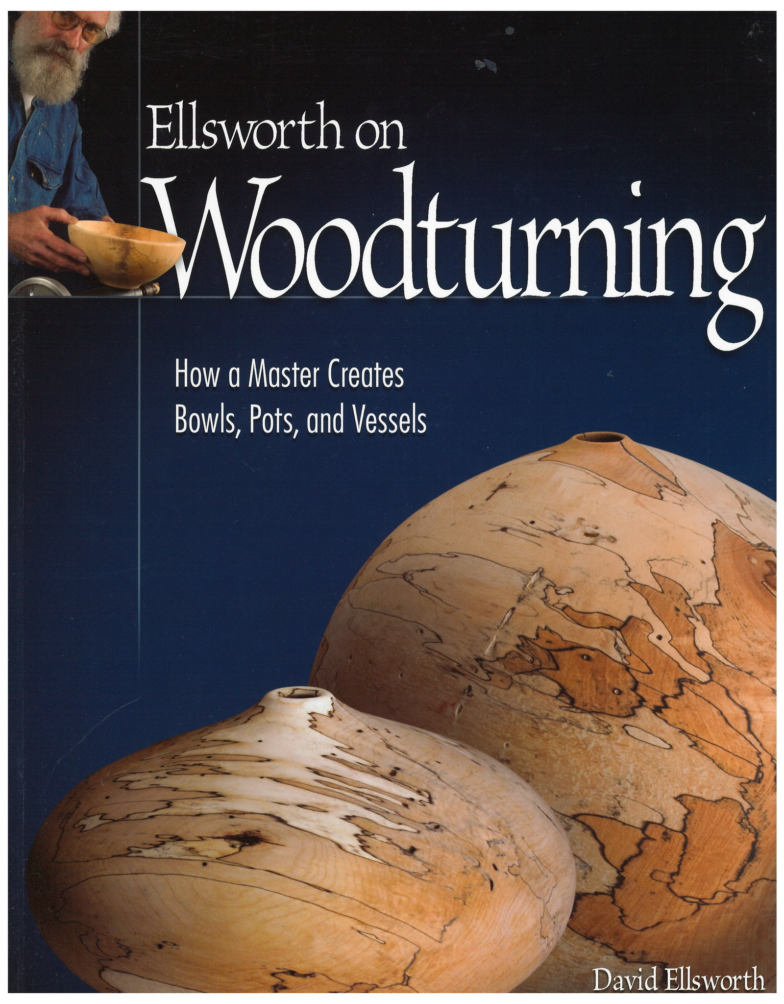 Ellsworth on Woodturning: How a Master Creates Bowls, Pots, and Vessels / David Ellsworth