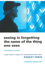 Seeing Is Forgetting the Name of the Thing One Sees: Over Thirty Years of Conversations with Robert Irwin (Expanded) / LawrenceWeschler