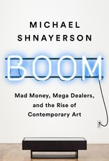 Boom: Mad Money, Mega Dealers, and the Rise of Contemporary  Art / Michael Shnayerson