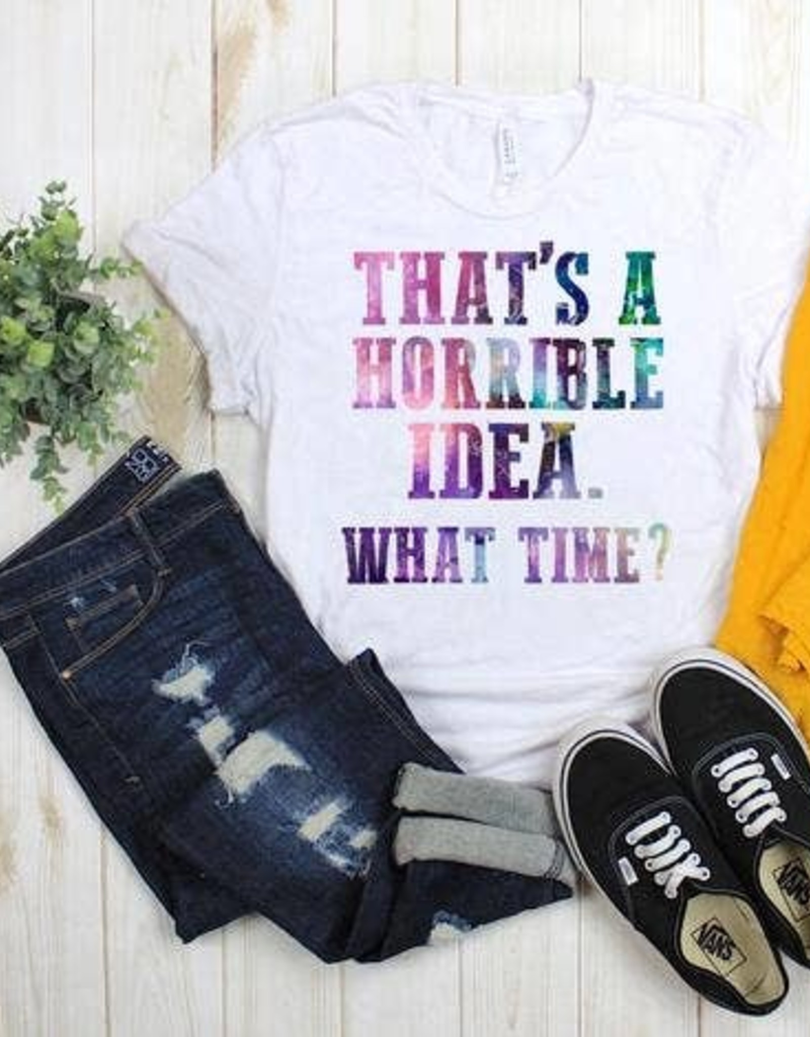 That's A Horrible Idea...What Time? Shirt