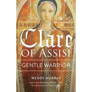 CLARE OF ASSISI : Gentle Warrior by WENDY MURRAY