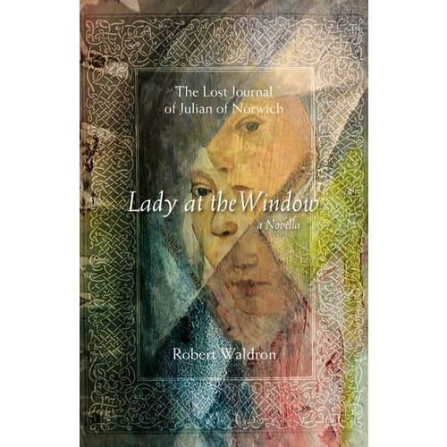 LADY AT THE WINDOW : LOST JOURNAL OF JULIAN OF NORWICH by ROBERT WALDRON