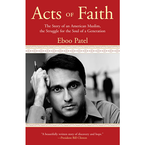 PATEL, EBOO ACTS OF FAITH: THE STORY OF AN AMERICAN MUSLIM, IN THE STRUGGLE FOR THE SOUL OF A GENERATION by EBOO PATEL