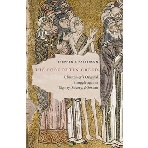 THE FORGOTTEN CREED: CHRISTIANITY'S ORIGINAL STRUGGLE AGAINST BIGOTRY, SLAVERY AND SEXISM by STEPHEN J. PATTERSON
