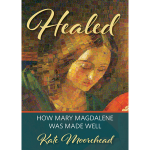 MOOREHEAD, KATE HEALED : HOW MARY MAGDELENE WAS MADE WELL by KATE MOOREHEAD