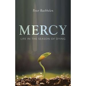 ROEBBELEN, PETER MERCY : LIFE IN THE SEASON OF DYING by PETER ROEBBELEN
