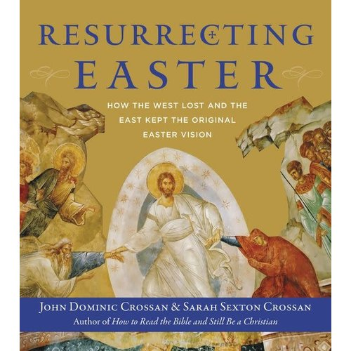 CROSSAN, JOHN DOMINIC RESURRECTING EASTER: HOW WE LOST AND THE EAST KEPT THE ORIGINAL EASTER VISION by JOHN DOMINIC CROSSAN