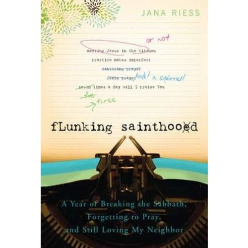 RIESS, JANA FLUNKING SAINTHOOD: A YEAR OF BREAKING THE SABBATH, FORGETTING TO PRAY, AND STILL LOVING MY NEIGHBOR by JANA RIESS