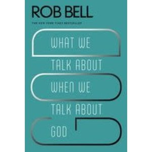 BELL, ROB WHAT WE TALK ABOUT WHEN WE TALK ABOUT GOD by ROB BELL
