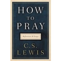 HOW TO PRAY: REFLECTIONS AND ESSAYS by C.S. LEWIS