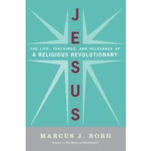 BORG, MARCUS JESUS :THE LIFE TEACHINGS AND RELEVANCE OF A RELIGIOUS REVOLUTIONARY by MARCUS BORG