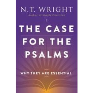 WRIGHT, N.T. CASE FOR THE PSALMS: WHY THEY ARE ESSENTIAL by N.T. WRIGHT