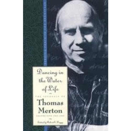 MERTON, THOMAS DANCING IN THE WATER OF LIFE: SEEKING PEACE IN THE HERMITAGE: THE JOURNALS OF THOMAS MERTON, VOLUME FIVE 1963-1965