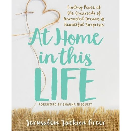 GREER, JERUSALEM AT HOME IN THIS LIFE: FINDING PEACE AT THE CROSSROADS OF UNRAVELED DREAMS & BEAUTIFUL SURPRISES by JERUSALEM GREER