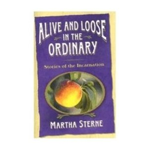 STERNE, MARTHA ALIVE AND LOOSE IN THE ORDINARY: STORIES OF THE INCARNATION by MARTHA STERNE
