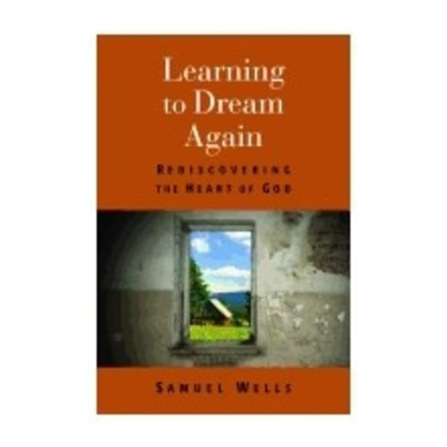WELLS, SAMUEL LEARNING TO DREAM AGAIN: REDISCOVERING THE HEART OF GOD by SAMUEL WELLS