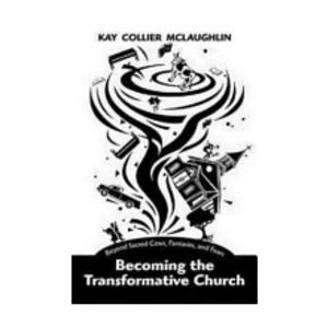 MCLAUGHLIN, KAY BECOMING THE TRANSFORMATIVE CHURCH: BEYOND SACRED COWS, FANTASIES AND FEARS by KAY MCLAUGHLIN
