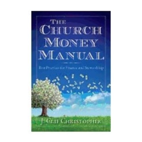 CHRISTOPHER, J. CLIF CHURCH MONEY MANUAL : BEST PRACTICES FOR FINANCE AND STEWARDSHIP by J. CLIF CHRISTOPHER