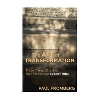 THE ART OF TRANSFORMATION:  THREE THINGS CHURCHES DO THAT CHANGE EVERYTHING by PAUL FROMBERG