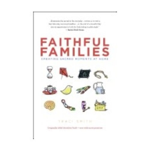 SMITH, TRACI FAITHFUL FAMILIES: CREATING SACRED MOMENTS AT HOME by TRACI SMITH