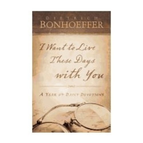 BONHOEFFER, DIETRICH I WANT TO LIVE THESE DAYS WITH YOU by DIETRICH BONHOEFFER