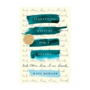 BOWLER, KATE EVERYTHING HAPPENS FOR A REASON & OTHER LIES I'VE LOVED