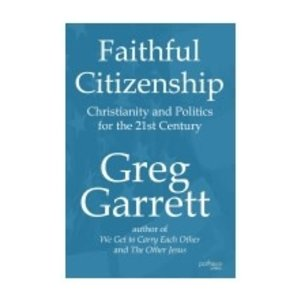 GARRETT, GREG FAITHFUL CITIZENSHIP: CHRISTIANITY AND POLITICS FOR THE 21ST CENTURY by GREG GARRETT