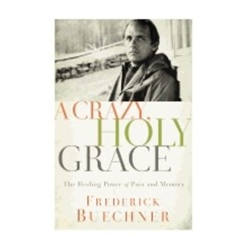 BUECHNER, FREDERICK CRAZY, HOLY, GRACE: THE HEALING POWER OF PAIN AND MEMORY BY FREDERICK BUECHNER