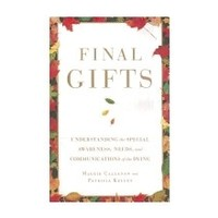 FINAL GIFTS: UNDERSTANDING THE SPECIAL AWARENESS, NEEDS AND COMMUNICATION OF THE DYING by MAGGIE CALLANAN