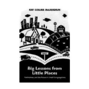 MCLAUGHLIN, KAY BIG LESSONS FROM LITTLE PLACES:  FAITHFULNESS AND THE FUTURE IN SMALL CONGREGATIONS by KAY MCLAUGHLIN