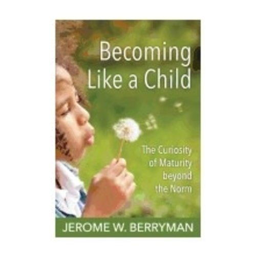 BERRYMAN, JEROME BECOMING LIKE A CHILD: THE CURIOSITY OF MATURING BEYOND THE NORM by JEROME BERRYMAN
