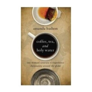 HUDSON, AMANDA COFFEE TEA AND HOLY WATER: ONE WOMAN'S JOURNEY TO EXPERIENCE CHRISTIANITY AROUND THE GLOBE by AMANDA HUDSON