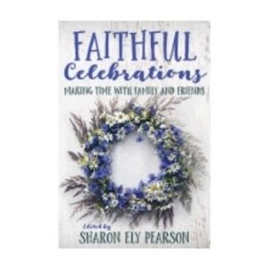 PEARSON, SHARON ELY FAITHFUL CELEBRATIONS : MAKING TIME WITH FAMILY & FRIENDS by SHARON ELY PEARSON