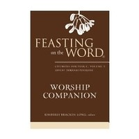 FEASTING ON THE WORD WORSHIP COMPANION: LITURGIES FOR YEAR C, VOL 1; ADVENT THROUGH PENTECOST by KIMBERLY LONG