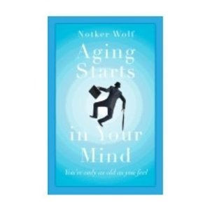 WOLF, NOTKER AGING STARTS IN YOUR MIND by NOTKER WOLF