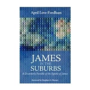 LOVE-FORDHAM, APRIL JAMES IN THE SUBURBS: A DISORDERLY PARABLE OF THE EPISTLE OF JAMES by APRIL LOVE-FORDHAM