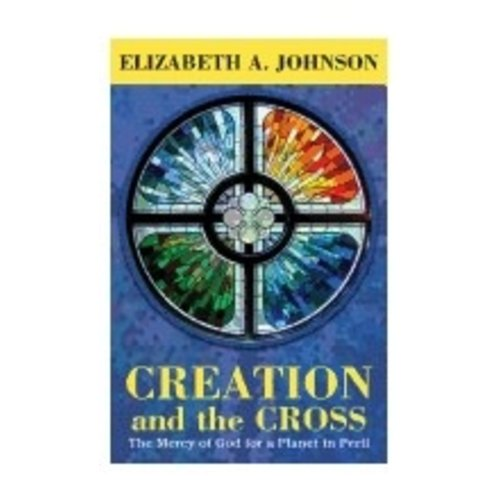 JOHNSON, ELIZABETH A CREATION AND THE CROSS: THE MERCY OF GOD FOR A PLANET IN PERIL BY ELIZABETH JOHNSON