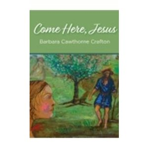 CRAFTON, BARBARA COME HERE JESUS by BARBARA CRAFTON